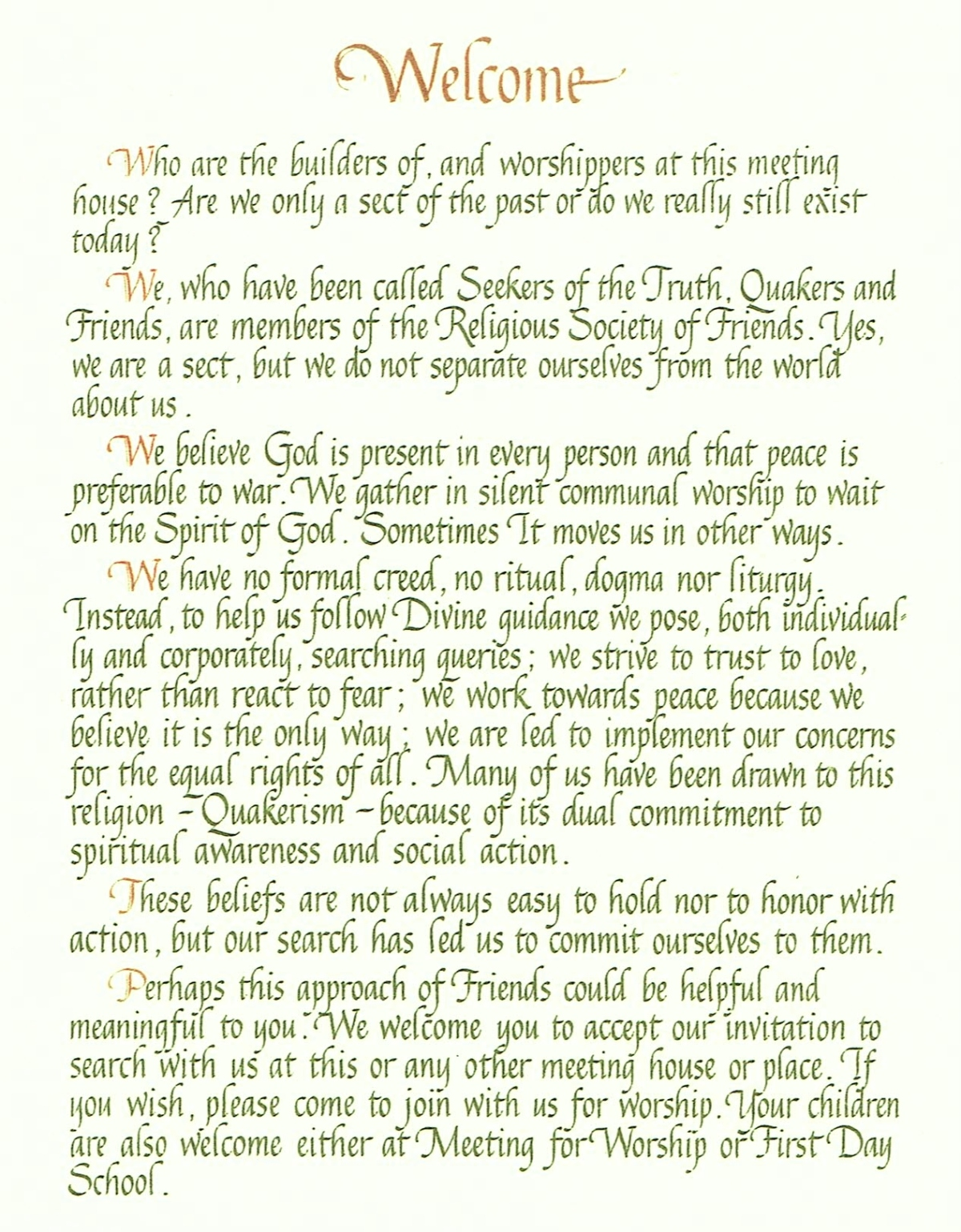 Welcome. [new paragraph] Who are the builders of, and worshippers at this meeting house? Are we only a sect of the past or do we really still exist today? [new paragraph] We, who have been called Seekers of the Truth, Quakers and Friends, are members of the Religious Society of Friends. Yes, we are a sect, but we do not separate ourselves from the world about us. [new paragraph] We believe God is present in every person and that peace is preferable to war. We gather in silent communal worship to wait on the Spirit of God. Sometimes It moves us in other ways. [new paragraph] We have no formal creed, no ritual, dogma nor liturgy. Instead, to help us follow Divine guidance we pose, both individually and corporately, searching queries; we strive to trust to love, rather than to react to fear; we work towards peace because we believe it is the only way; we are led to implement our concerns for the equal rights of all. Many of us have been drawn to this religion -- Quakerism -- because of its dual commitment to spiritual awareness and social action. [new paragraph] These beliefs are not always easy to hold nor to honor with action, but our search has led us to commit ourselves to them. [new paragraph] Perhaps this approach of Friends could be helpful and meaningful to you. We welcome you to accept our invitation to search with us at this or any other meeting house or place. If you wish, please come to join with us for worship. Your children are also welcome either at Meeting for Worship or First Day School.